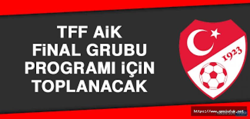 TFF AİK, final grubu programı için toplanacak