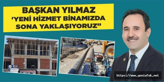 """BAŞKAN YILMAZ  'YENİ HİZMET BİNAMIZDA SONA YAKLAŞIYORUZ"""""""